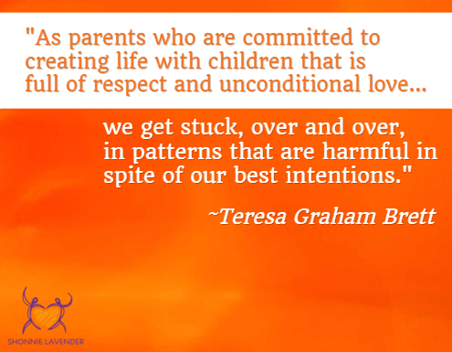 """As parents who are committed to creating life with children that is full of respect and unconditional love, we get stuck, over and over, in patterns that are harmful in spite of our best intentions."" ~Teresa Graham Brett"