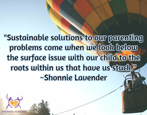 """Sustainable solutions to our parenting problems come when we look below the surface issue with our child to the roots within us that have us stuck."" ~Shonnie Lavender"