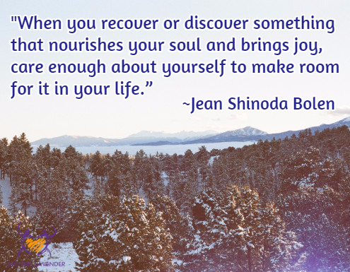 """When you recover or discover something that nourishes your soul and brings joy, care enough about yourself to make room for it in your life."" ~Jean Shinoda Bolen"