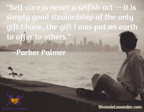"""Self-care is never a selfish act -- it is simply good stewardship of the only gift I have, the gift I was put on earth to offer to others."" ~Parker Palmer"