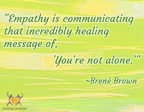 """Empathy is communicating that incredibly healing message of, 'You're not alone.'"" ~Brené Brown"