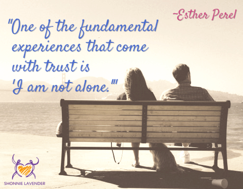 """One of the fundamental experiences that come with trust is 'I am not alone.'"" ~Esther Perel"