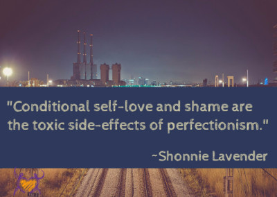 """Conditional self-love and shame are the toxic side effects of perfectionism."" ~Shonnie Lavender"