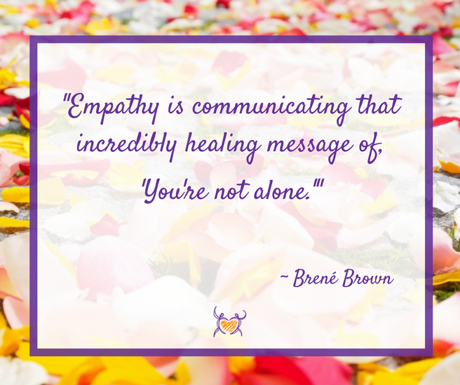 """Empathy is communicating that incredibly healing message 'You're not alone.'"" ~Brene Brown"